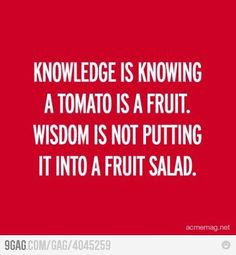 "Very wise words indeed: ""Knowledge is knowing a tomato is a fruit. Wisdom is not putting it into a fruit salad."""