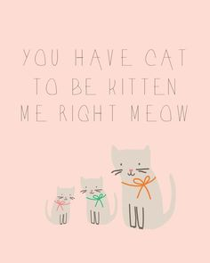 Todays printable is just a silly quote my sister says all the time. It never fails to make me giggle. I mean, seriously? You have cat to be kitten me right meow! Download by clicking through!