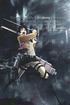 If you think reality is just living comfortably and following your own whims, can you seriously dare to call yourself a soldier?~~~ Eren Jaeger, Attack on Titan