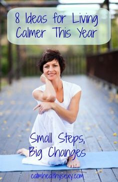"""8 Ideas for Living Calmer This Year - part of our """"small steps, big changes"""" approach to living calmer, healthier and sexier this year.  www.calmhealthysexy.com"""