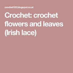 Crochet: crochet flowers and leaves (Irish lace)