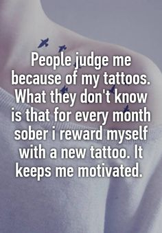 """People judge me because of my tattoos. What they don't know is that for every month sober i reward myself with a new tattoo. It keeps me motivated. """
