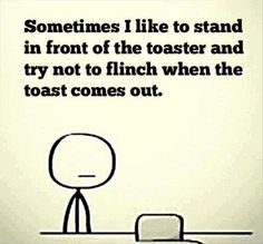 Living the wild life...  Sometime I like to stand in front of the toaster and try not to flinch when the toast comes out.