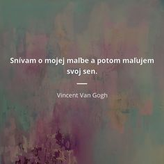 Snívam o mojej maľbe a potom maľujem svoj sen. Vincent Van Gogh, Quotations, Dreaming Of You, Dreams, Motivation, Live, Celebrities, Quotes, Art