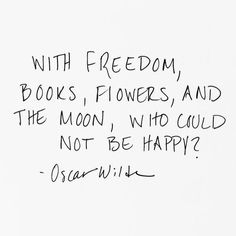 With freedom, books, flowers and the moon, who could not be happy? -Oscar Wilde Quote #quote #quoteoftheday #happiness