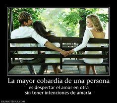 La mayor cobardía de una persona es despertar el amor en otra sin tener intenciones de amarla.