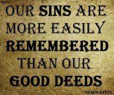 Our sins are more easily remembered than our  good deeds  Democritus