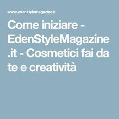 Come iniziare - EdenStyleMagazine.it - Cosmetici fai da te e creatività