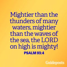 Mightier than the thunders of many waters, mightier than the waves of the sea, the LORD on high is mighty! Psalm 93:4 More inspiring verses: https://www.guideposts.org/faith-in-daily-life/bible-resources?utm_medium=social&utm_source=ZZZZZZZZZZ_1_FB_GPS_16-06-01_ZZZZZ&utm_campaign=content