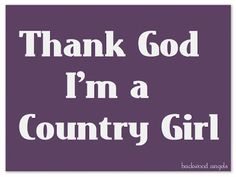 Thank God I'm a Country Girl :)