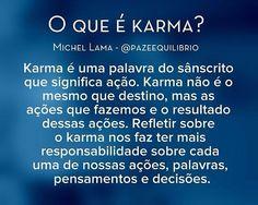 O que é karma?  Karma é uma palavra do sânscrito que significa ação. Karma não é o mesmo que destino, mas as ações que fazemos e o resultado dessas ações. Refletir sobre o karma nos faz ter mais responsabilidade sobre cada uma de nossas ações, palavras, pensamentos e decisões.  Michel Lama