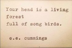 Your head is a living forest full of song birds.   E. E. Cummings Picture Quotes   Quoteswave