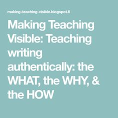 Making Teaching Visible: Teaching writing authentically: the WHAT, the WHY, & the HOW
