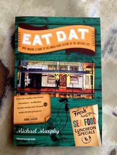 Eat Dat: A Guide to the Unique Food Culture of the Crescent City, by Michael Murphy