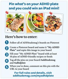 "You must be a member of Pinterest.com to enter, and you must be following ADDitudemag's Pinterest boards. The ""What's on Your Plate?"" Pinterest Contest begins on April 24, 2013 at 10 a.m. Eastern Time and ends on August 15, 2013 at 10 a.m. Eastern Time."