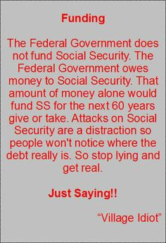 Social Security Facts!  But the Baby Boomers need the money and there are fewer people paying in and the government debt is 16 trillion, so how does a government in debt pay back Social Security monies that it borrowed?