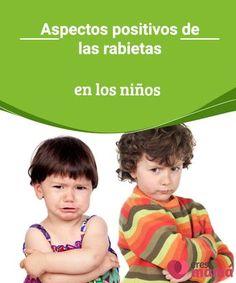 Aspectos positivos de las rabietas en los niños Las rabietas en los niños causan mucha preocupación a los padres. Sin embargo, debemos entender que las rabietas son parte del crecimiento del niño.