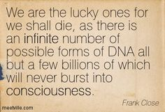 We are the lucky ones for we shall die, as there is an infinite number of possible forms of DNA all but a few billions of which will never burst into consciousness. Frank Close