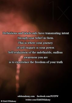 Definitions and labels only have transmuting intent through your belief in them. This is where your journey  of self enquiry is your power. Self realization of the indefinable, endless  awareness you are is to experience the freedom of your truth © Edel O'Mahony