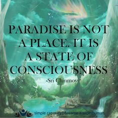 Paradise is not a place. It is a state of consciousness... ~ Sri Chinmoy. WILD WOMAN SISTERHOODॐ