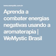 Aprenda a combater energias negativas usando a aromaterapia   WeMystic Brasil