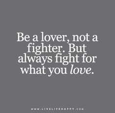 Be a lover, not a fighter. But always fight for what you love.