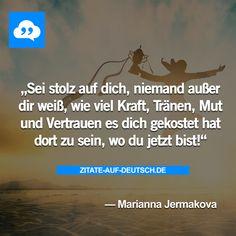 Sei stolz auf dich, niemand außer dir weiß, wie viel Kraft, Tränen, Mut und Vertrauen es dich gekostet hat dort zu sein, wo du jetzt bist! — Marianna Jermakova