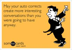 May your auto corrects create more interesting conversations than you were going to have anyway.