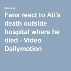 Fans react to Ali's death outside hospital where he died - Video Dailymotion