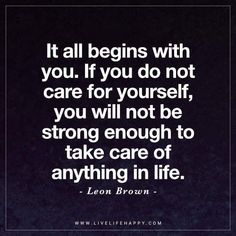 Life Quote: It all begins with you. If you do not care for yourself, you will not be strong enough to take care of anything in life. - Leon Brown #lifequotes