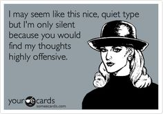 Funny Confession Ecard: I may seem like this nice, quiet type but I'm only silent because you would find my thoughts highly offensive.