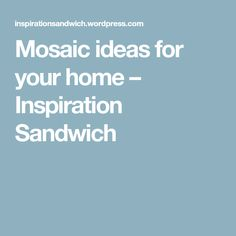 Mosaic ideas for your home – Inspiration Sandwich