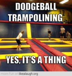 Dodgeball Trampolining. We need to find this place and do this as a group @Melissa Squires Meister  @Leslie Riemen Meister @Christine Ballisty Costain @Sarah Chintomby Meister