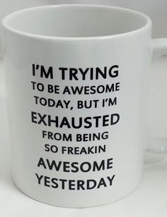 I'm Trying to Be Awesome Today, BUT I'm Exhausted from Being SO Freaking  Awesome Yesterday. Haha #mug #quote