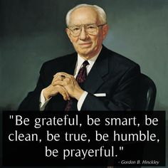 """""""1. Be grateful. 2. Be smart. 3. Be clean. 4. Be true. 5. Be humble. 6. Be prayerful."""" From #PresHinckley's pinterest.com/pin/24066179228827332 inspiring message lds.org/ensign/2001/01/a-prophets-counsel-and-prayer-for-youth. #ShareGoodness"""