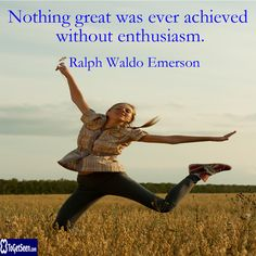 Nothing great was ever achieved without enthusiasm. -Ralph Waldo Emerson