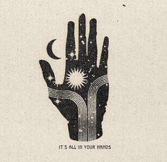 """Illustration of a hand combined with sun, moon, and stars and the text, """"It's all in your hands. Art Et Illustration, Illustrations, Hipster Illustration, Fenrir Tattoo, Magick, Namaste, Art Inspo, Printmaking, Artsy"""
