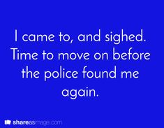 I came to and sighed. Time to move on before the police found me again.
