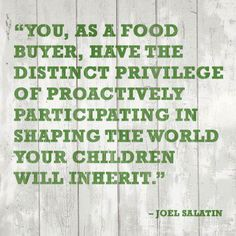 """""""You, as a food buyer, have the distinct privilege of proactively participating in shaping the world your children will inherit."""" - Joel Salatin"""
