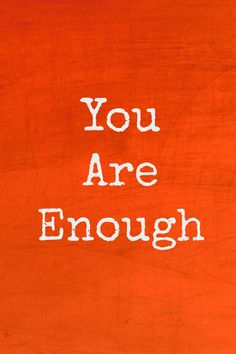 You are enough. Truly.