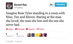 Imagine Rose Tyler standing in a room with Nine, Ten and Eleven. Staring at the man she loved, the man she lost and the one she never had. Rose And The Doctor, Don't Blink, Rose Tyler, Geek Out, Dr Who, Superwholock, Tardis, Mad Men, Doctor Who
