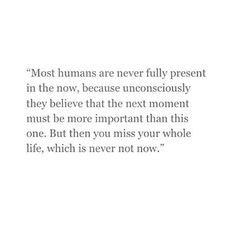 most humans are never fully present in the now, because unconsioucly they believe that the next moment must be more important than this one. But then you miss your life, which is never not now.
