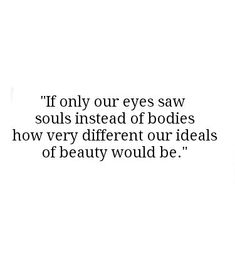 If only our eyes saw souls instead of bodies; how very different our ideals of beauty would be.