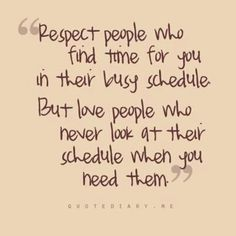 """ Respect people who find time for you in their busy schedule, but love people who never look at their schedule when you need them."""