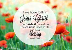"""If we have faith in Jesus Christ, the hardest as well as the easiest times in life can be a blessing."" President Henry B. Eyring"