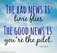 The Bad News Is Time Flies... The Good News Is You're The Pilot