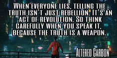 When everyone lies, telling the  truth isn't just rebellion. It's an  act of revolution. So think carefully when you speak it,  because the truth is a weapon. ALTERED CARBON QUOTES
