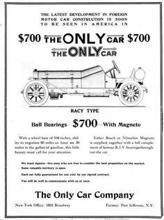 "The  ""Only"" automobile was designed by Francois Richard in 1909. It was a one-cylinder with a 5"" bore and a 10-inch stroke. It was claimed that it could get 30 miles per gallon with a top speed of 60 mph. The engine was under the hood of the two-seat roadster. that had a price tag of $700.. Three gentlemen by the name of Fred Edwards, Fred Seymour, and Henry Dickisens like the car\and organized the Only Motor Car Company, Port Jefferson, NY in 1909. A few were made until it closed down in 1910."