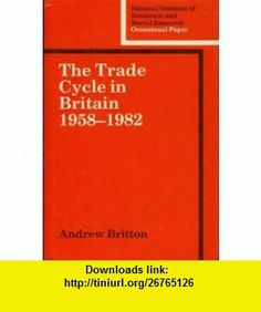 The Trade Cycle in Britain 1958-1982 (National Institute of Economic and Social Research Occasional Papers) (9780521327305) Andrew Britton , ISBN-10: 052132730X  , ISBN-13: 978-0521327305 ,  , tutorials , pdf , ebook , torrent , downloads , rapidshare , filesonic , hotfile , megaupload , fileserve