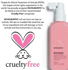 People for Ethical Treatment of Animals (PETA), the largest animal rights organisation in the world, has proudly accepted KEVIN.MURPHY to be listed as one of their recommended 'Cruelty Free' companies.  KEVIN.MURPHY will not harm nor test on animals. We test on models! We avoid the use of any ingredients that will damage or harm animals and the environment in any way.